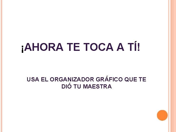 ¡AHORA TE TOCA A TÍ! USA EL ORGANIZADOR GRÁFICO QUE TE DIÓ TU MAESTRA