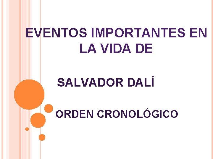 EVENTOS IMPORTANTES EN LA VIDA DE SALVADOR DALÍ ORDEN CRONOLÓGICO