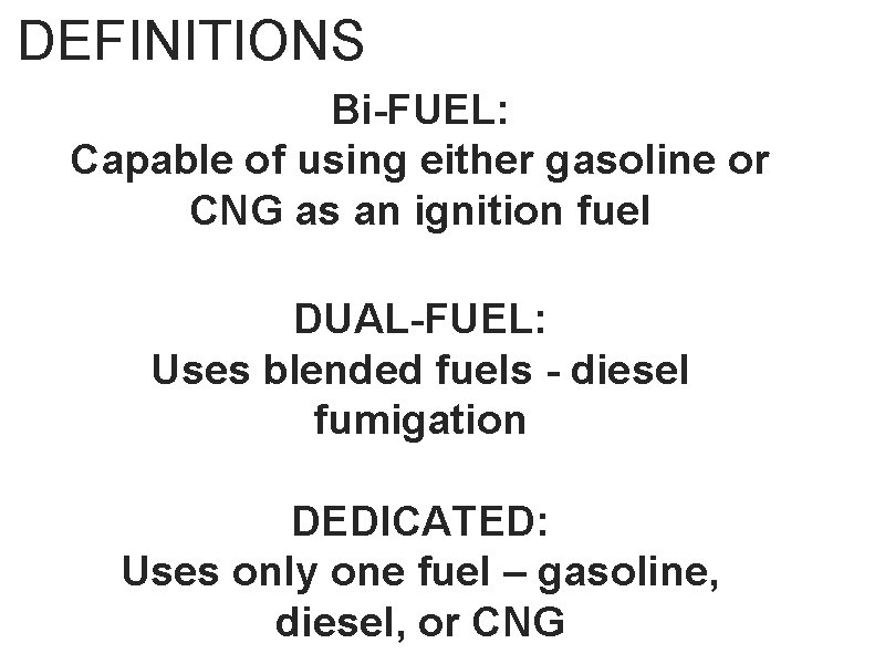 DEFINITIONS Bi-FUEL: Capable of using either gasoline or CNG as an ignition fuel DUAL-FUEL: