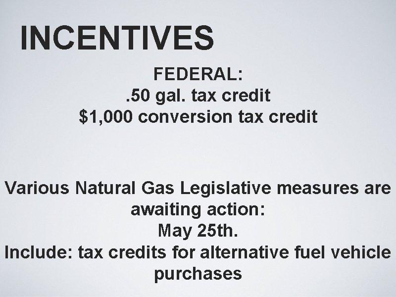 INCENTIVES FEDERAL: . 50 gal. tax credit $1, 000 conversion tax credit Various Natural