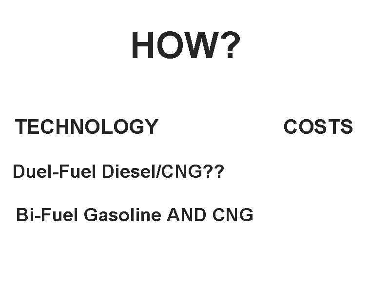 HOW? TECHNOLOGY Duel-Fuel Diesel/CNG? ? Bi-Fuel Gasoline AND CNG COSTS