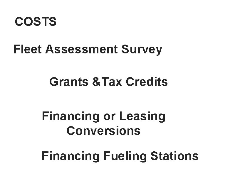 COSTS Fleet Assessment Survey Grants &Tax Credits Financing or Leasing Conversions Financing Fueling Stations