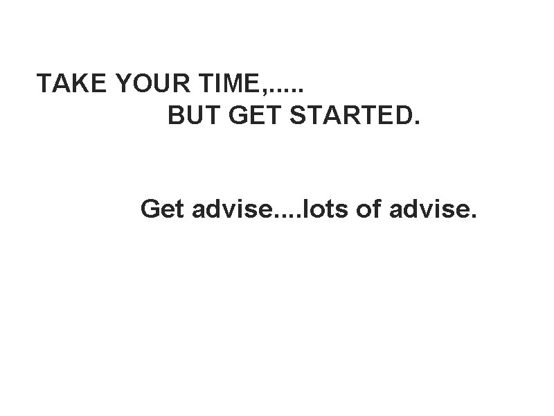 TAKE YOUR TIME, . . . BUT GET STARTED. Get advise. . lots of