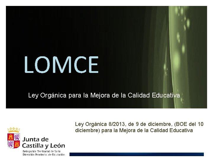 LOMCE Ley Orgánica para la Mejora de la Calidad Educativa. Ley Orgánica 8/2013, de