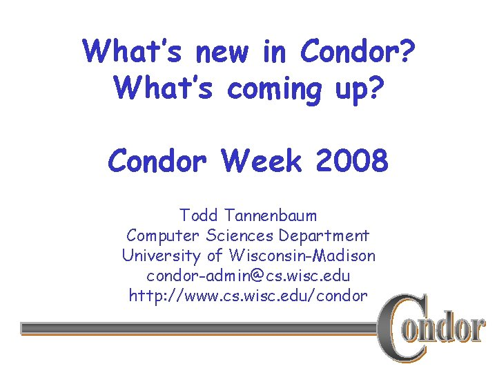 What's new in Condor? What's coming up? Condor Week 2008 Todd Tannenbaum Computer Sciences