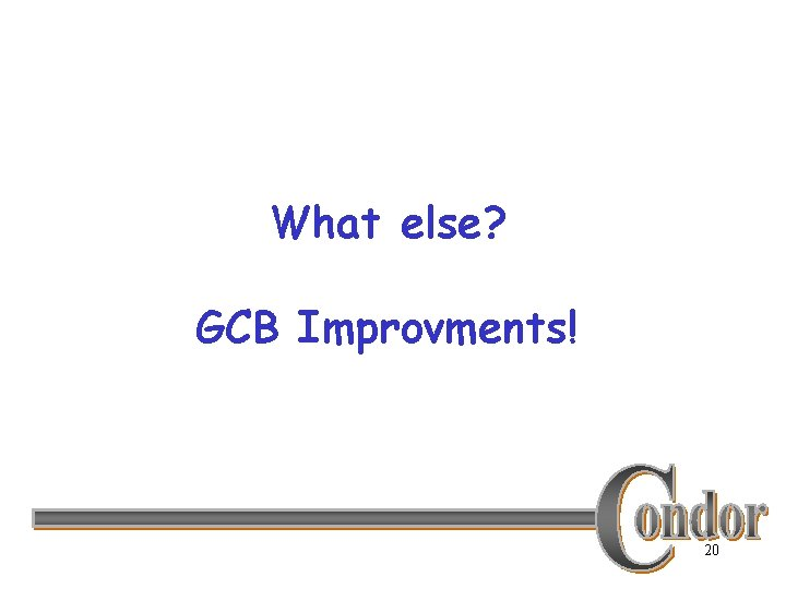 What else? GCB Improvments! 20
