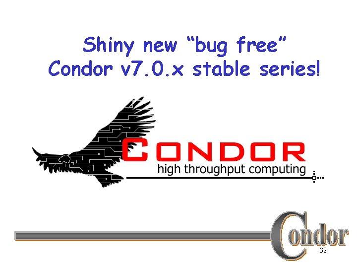 "Shiny new ""bug free"" Condor v 7. 0. x stable series! 32"