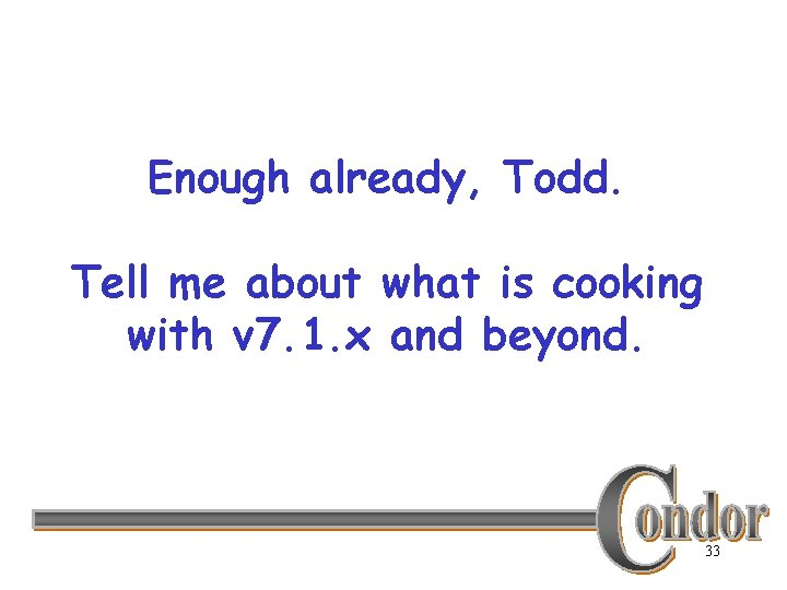 Enough already, Todd. Tell me about what is cooking with v 7. 1. x