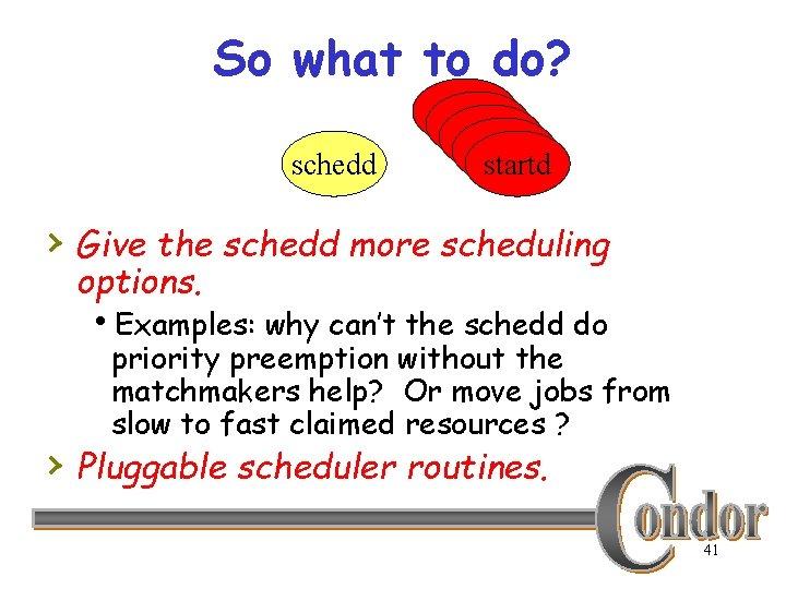 So what to do? schedd startd startd › Give the schedd more scheduling options.