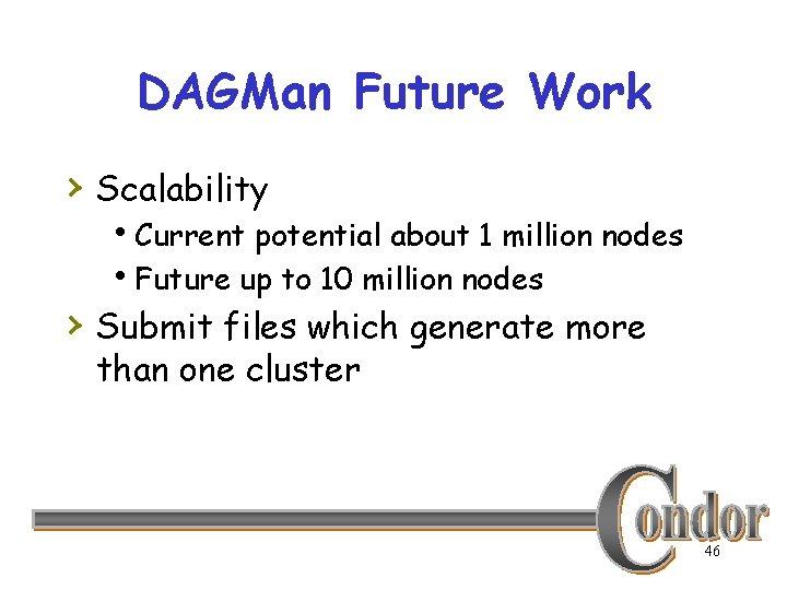 DAGMan Future Work › Scalability h. Current potential about 1 million nodes h. Future