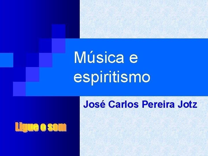 Música e espiritismo José Carlos Pereira Jotz