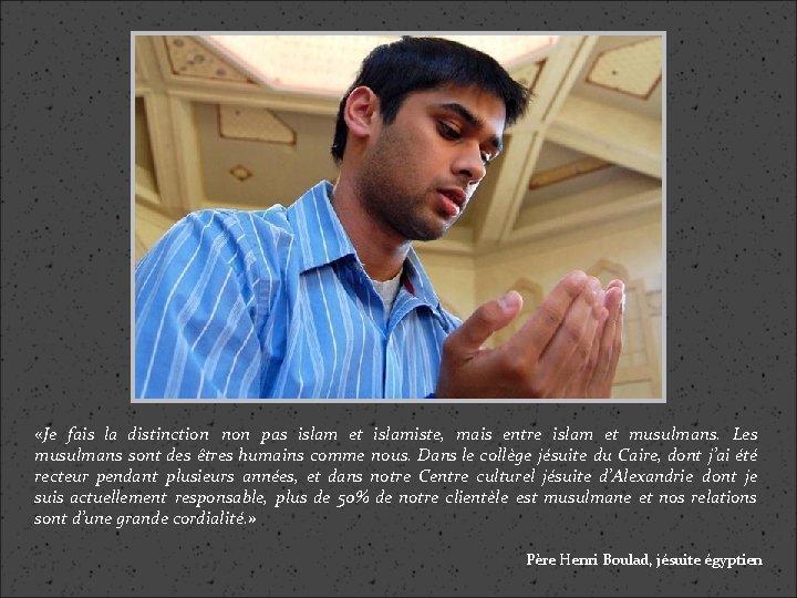 «Je fais la distinction non pas islam et islamiste, mais entre islam et