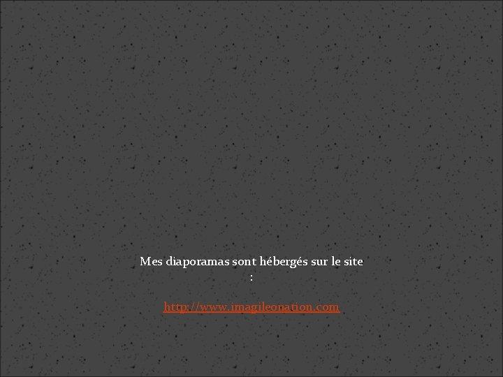 Mes diaporamas sont hébergés sur le site : http: //www. imagileonation. com