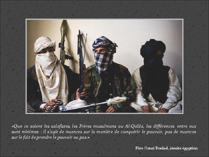 «Que ce soient les salafistes, les Frères musulmans ou Al-Qaïda, les différences entre