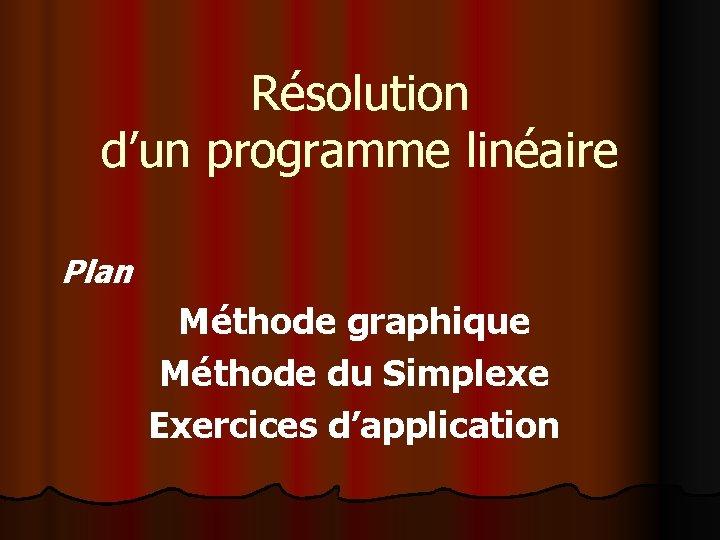 Résolution d'un programme linéaire Plan Méthode graphique Méthode du Simplexe Exercices d'application