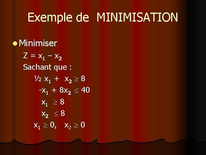 Exemple de MINIMISATION l Minimiser Z = x 1 – x 2 Sachant que