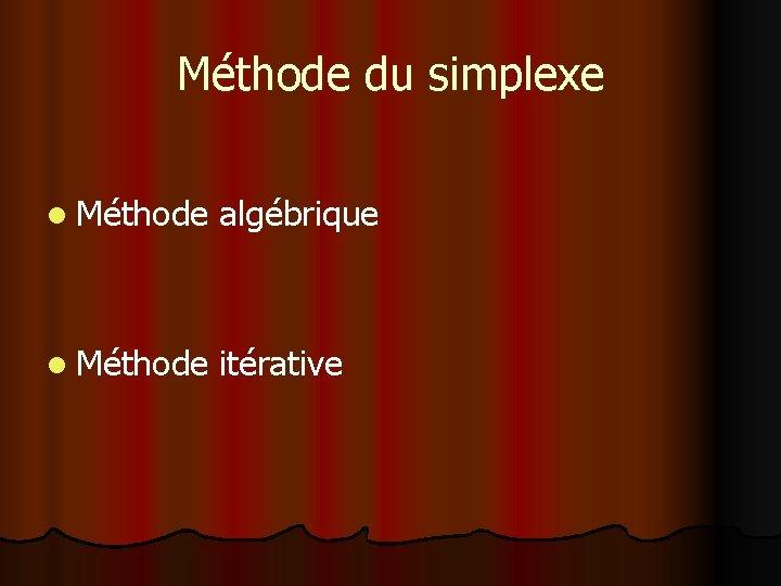Méthode du simplexe l Méthode algébrique l Méthode itérative