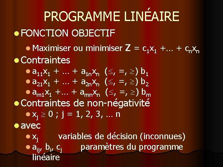 PROGRAMME LINÉAIRE l FONCTION OBJECTIF z = c 1 x 1 +… + cnxn