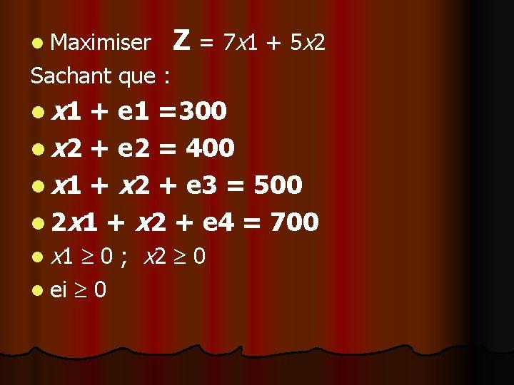 l Maximiser Z = 7 x 1 + 5 x 2 Sachant que :