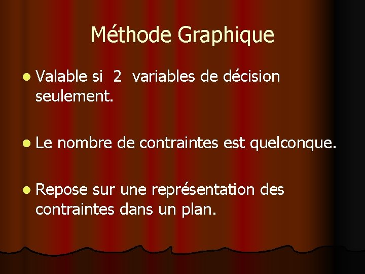 Méthode Graphique l Valable si 2 variables de décision seulement. l Le nombre de