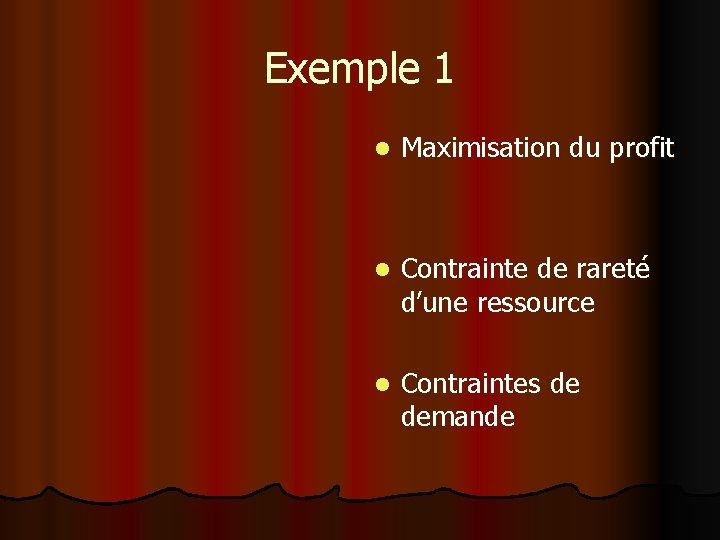 Exemple 1 l Maximisation du profit l Contrainte de rareté d'une ressource l Contraintes