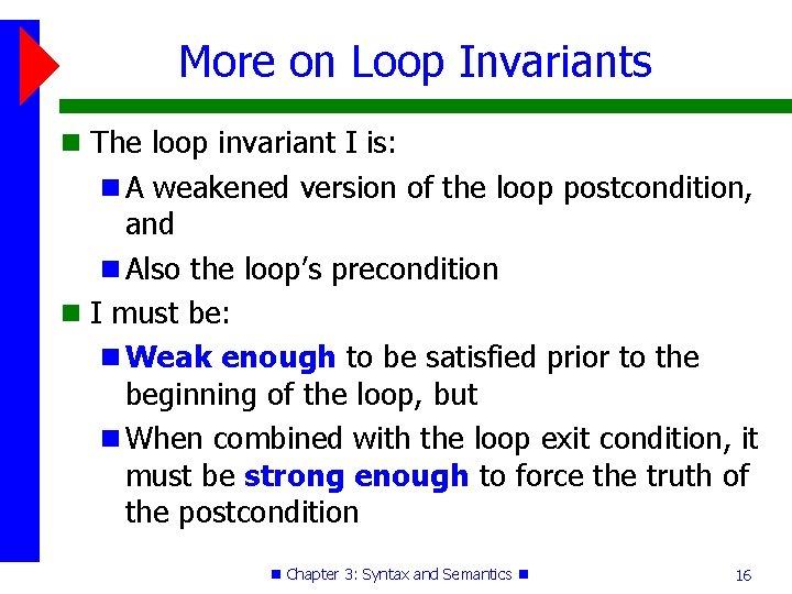 More on Loop Invariants The loop invariant I is: A weakened version of the