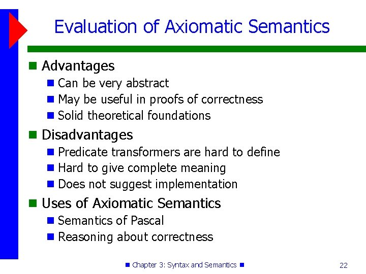 Evaluation of Axiomatic Semantics Advantages Can be very abstract May be useful in proofs