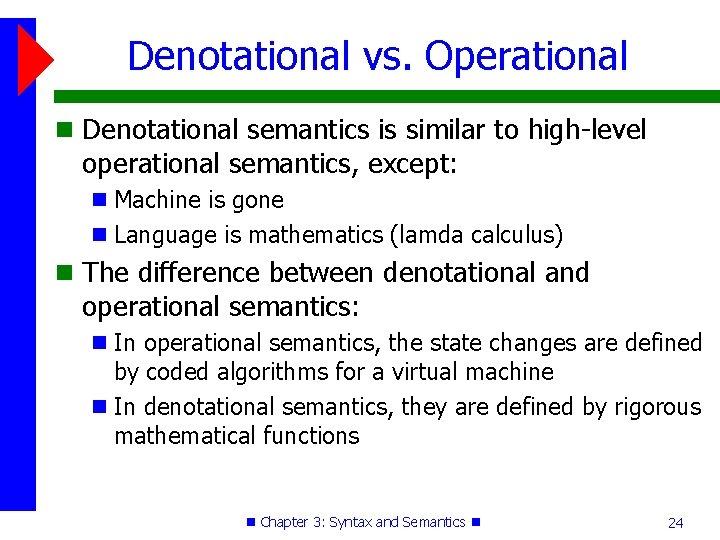 Denotational vs. Operational Denotational semantics is similar to high-level operational semantics, except: Machine is