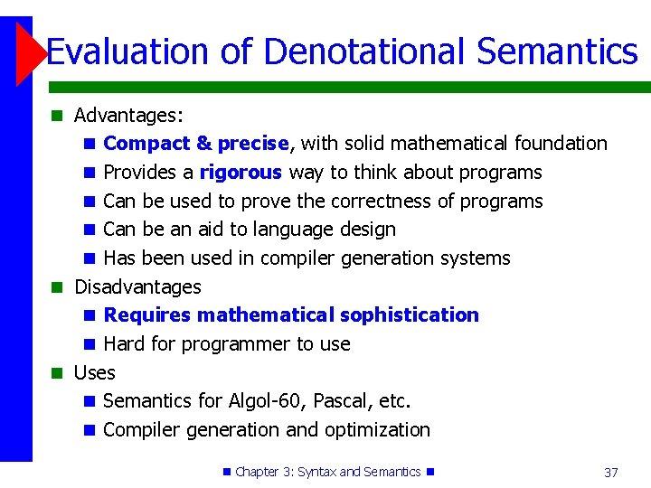 Evaluation of Denotational Semantics Advantages: Compact & precise, with solid mathematical foundation Provides a
