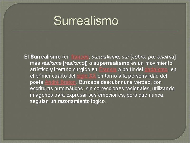 Surrealismo El Surrealismo (en francés: surréalisme; sur [sobre, por encima] más réalisme [realismo]) o