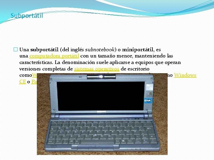 Subportátil � Una subportátil (del inglés subnotebook) o miniportátil, es una computadora portátil con