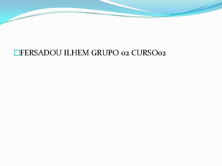 �FERSADOU ILHEM GRUPO 02 CURSO 02