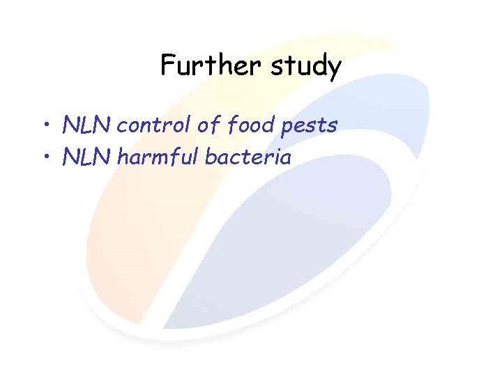 Further study • NLN control of food pests • NLN harmful bacteria