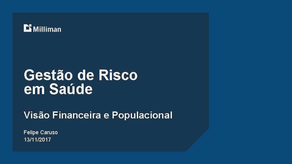 Gestão de Risco em Saúde Visão Financeira e Populacional Felipe Caruso 13/11/2017