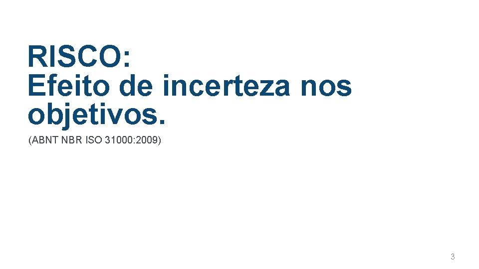RISCO: Efeito de incerteza nos objetivos. (ABNT NBR ISO 31000: 2009) 3