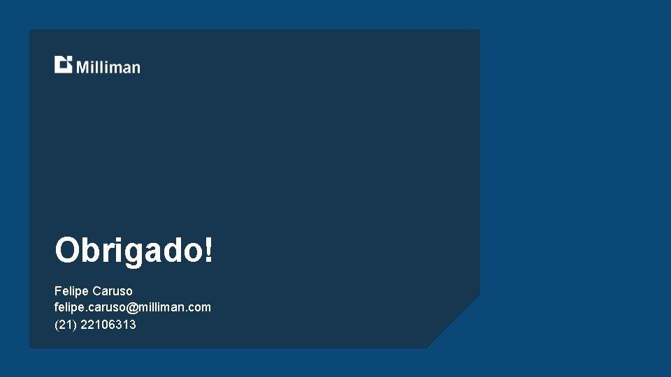 Obrigado! Felipe Caruso felipe. caruso@milliman. com (21) 22106313
