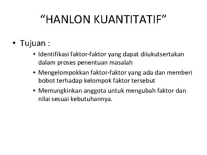 """""""HANLON KUANTITATIF"""" • Tujuan : • Identifikasi faktor-faktor yang dapat diiukutsertakan dalam proses penentuan"""