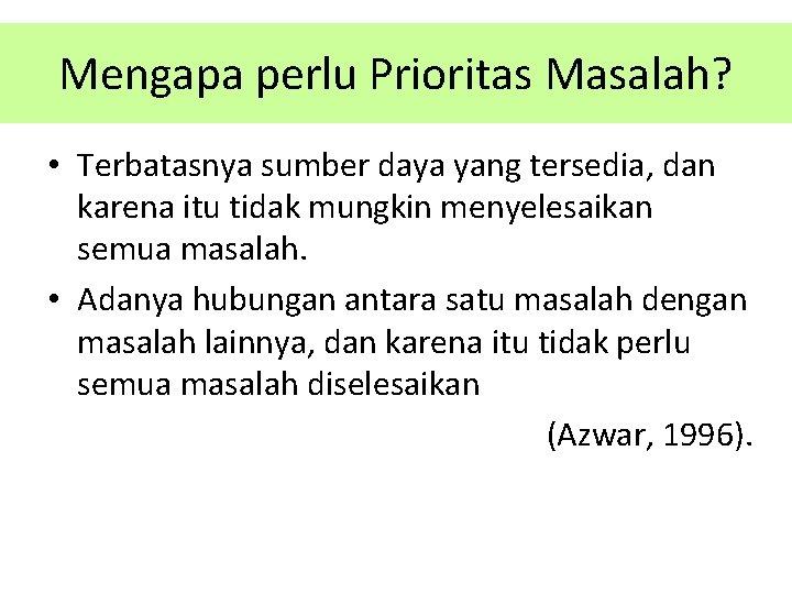 Mengapa perlu Prioritas Masalah? • Terbatasnya sumber daya yang tersedia, dan karena itu tidak