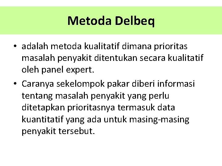 Metoda Delbeq • adalah metoda kualitatif dimana prioritas masalah penyakit ditentukan secara kualitatif oleh