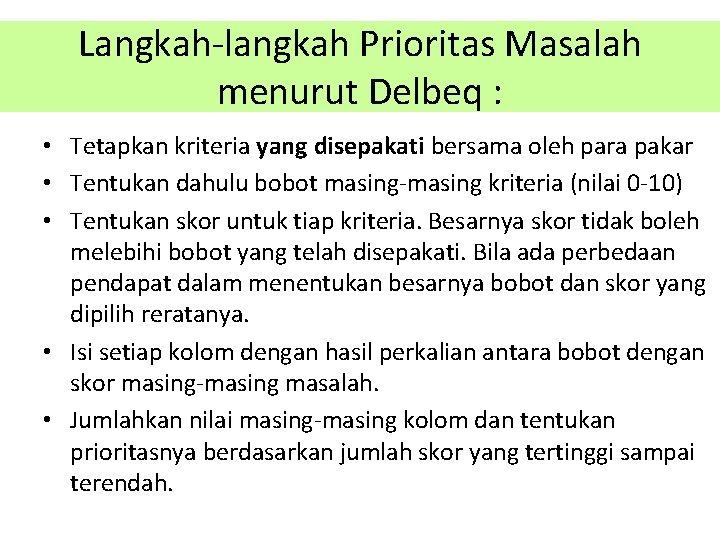 Langkah-langkah Prioritas Masalah menurut Delbeq : • Tetapkan kriteria yang disepakati bersama oleh para