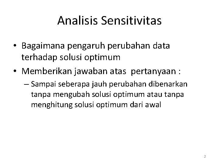 Analisis Sensitivitas • Bagaimana pengaruh perubahan data terhadap solusi optimum • Memberikan jawaban atas