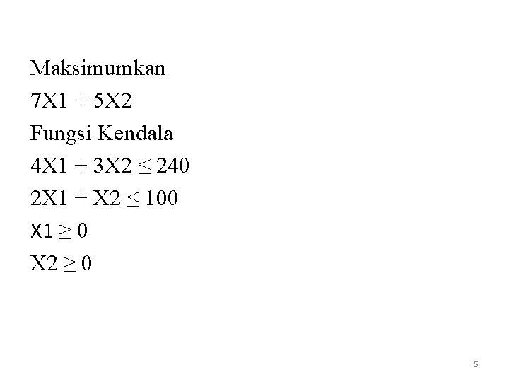 Maksimumkan 7 X 1 + 5 X 2 Fungsi Kendala 4 X 1 +