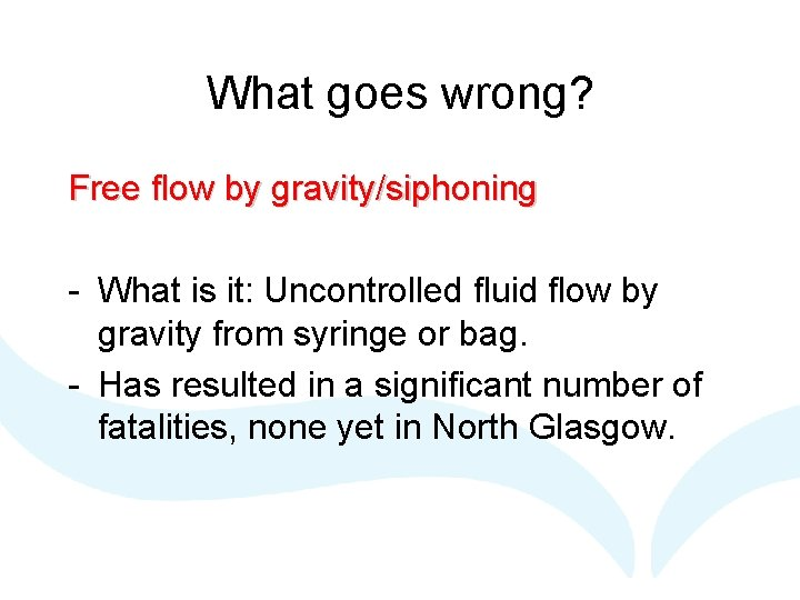 What goes wrong? Free flow by gravity/siphoning - What is it: Uncontrolled fluid flow