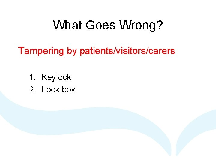 What Goes Wrong? Tampering by patients/visitors/carers 1. Keylock 2. Lock box