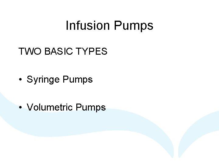 Infusion Pumps TWO BASIC TYPES • Syringe Pumps • Volumetric Pumps