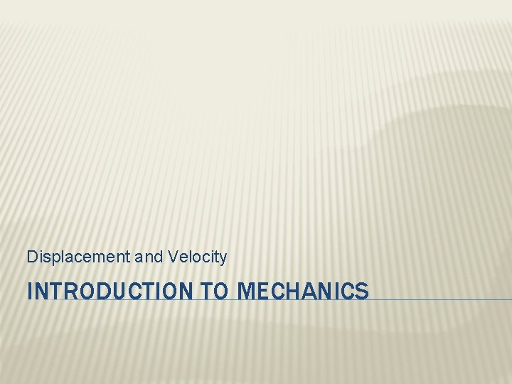 Displacement and Velocity INTRODUCTION TO MECHANICS