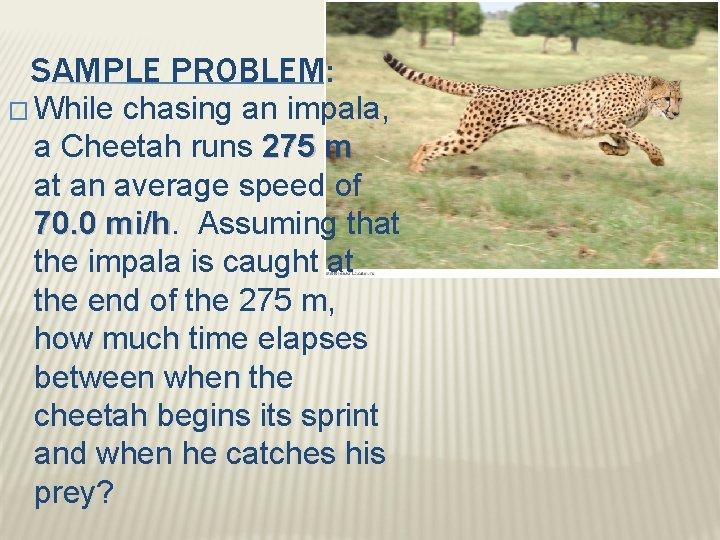 SAMPLE PROBLEM: � While chasing an impala, a Cheetah runs 275 m at an