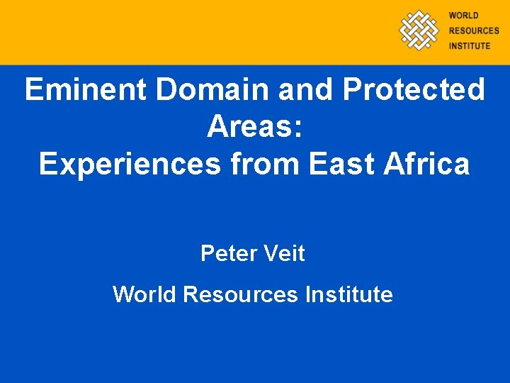 Eminent Domain and Protected Areas: Experiences from East Africa Peter Veit World Resources Institute