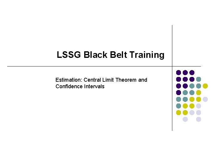 LSSG Black Belt Training Estimation: Central Limit Theorem and Confidence Intervals