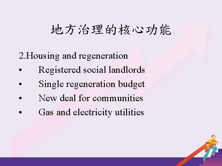 地方治理的核心功能 2. Housing and regeneration • Registered social landlords • Single regeneration budget •